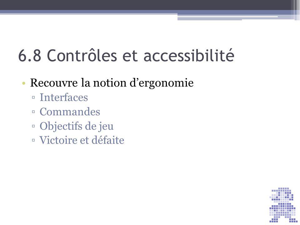 6.8 Contrôles et accessibilité Recouvre la notion dergonomie Interfaces Commandes Objectifs de jeu Victoire et défaite