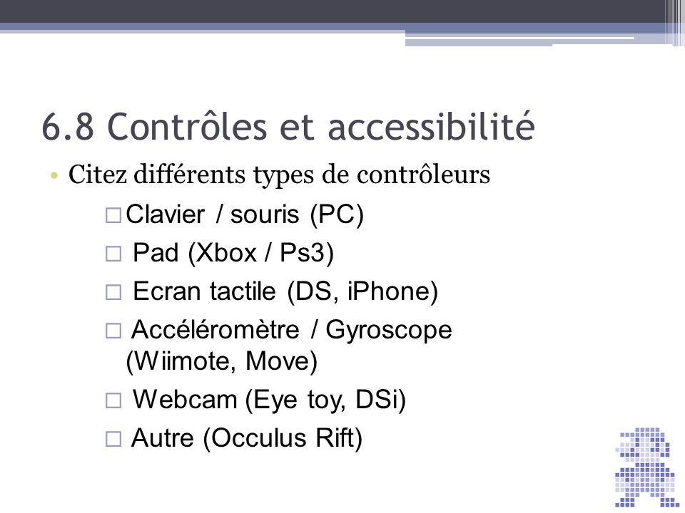 6.8 Contrôles et accessibilité Citez différents types de contrôleurs Clavier / souris (PC) Pad (Xbox / Ps3) Ecran tactile (DS, iPhone) Accéléromètre /