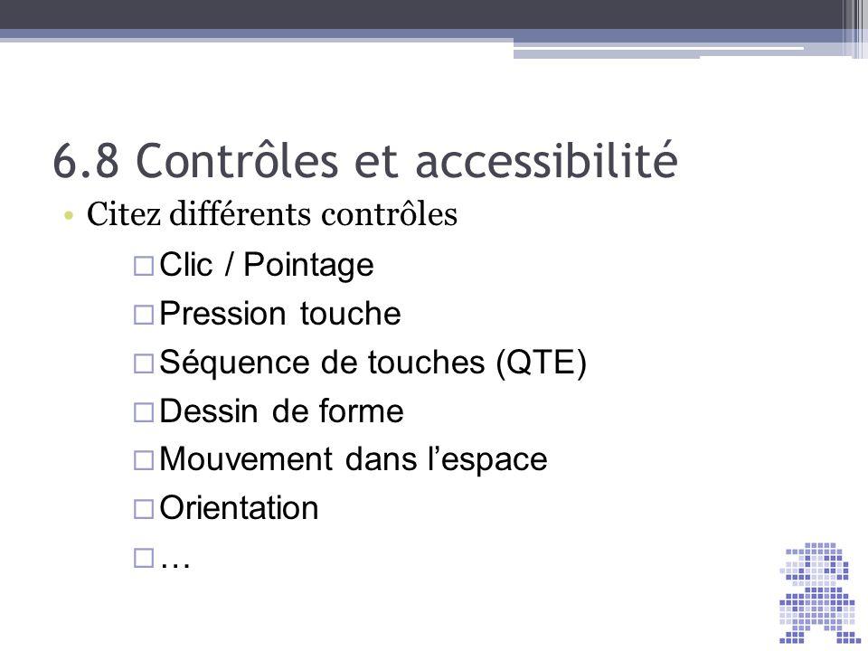 6.8 Contrôles et accessibilité Citez différents contrôles Clic / Pointage Pression touche Séquence de touches (QTE) Dessin de forme Mouvement dans les