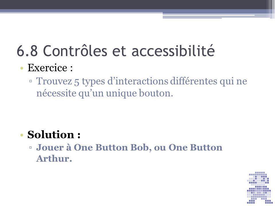 6.8 Contrôles et accessibilité Exercice : Trouvez 5 types dinteractions différentes qui ne nécessite quun unique bouton. Solution : Jouer à One Button