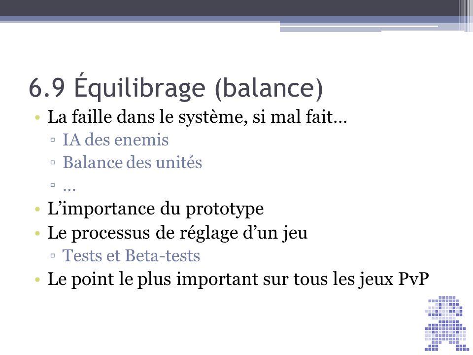 6.9 Équilibrage (balance) La faille dans le système, si mal fait… IA des enemis Balance des unités … Limportance du prototype Le processus de réglage