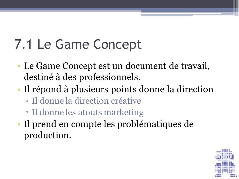 7.1 Le Game Concept Le Game Concept est un document de travail, destiné à des professionnels. Il répond à plusieurs points donne la direction Il donne