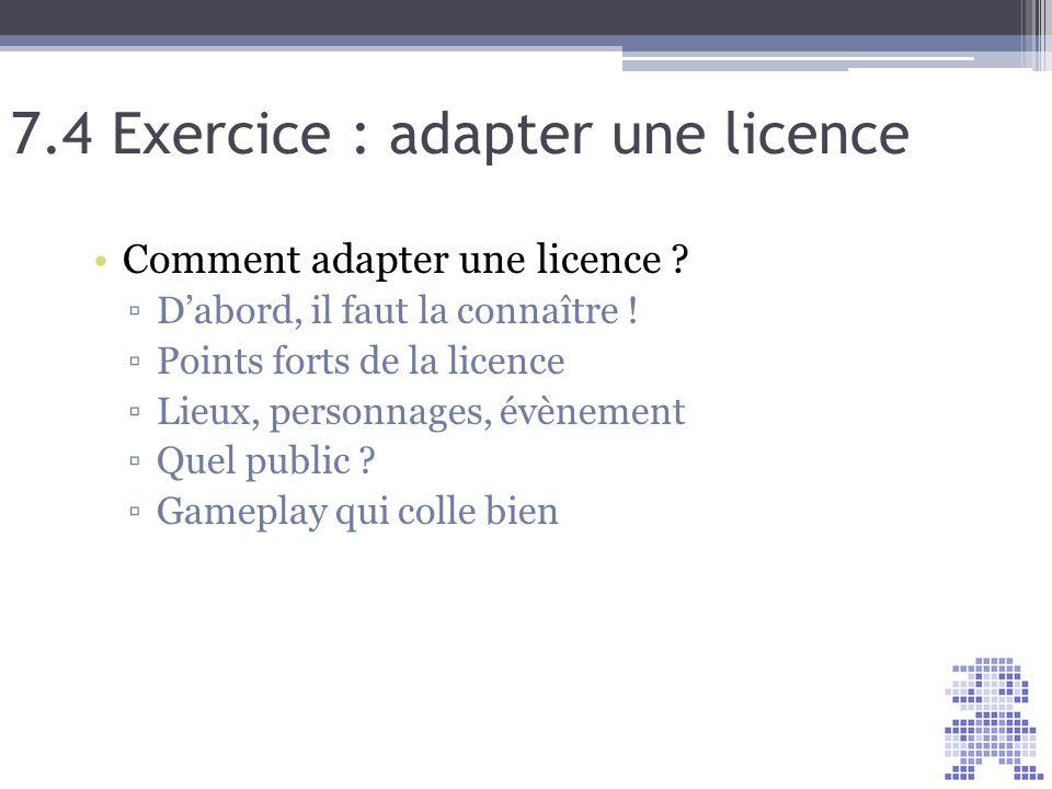 7.4 Exercice : adapter une licence Comment adapter une licence ? Dabord, il faut la connaître ! Points forts de la licence Lieux, personnages, évèneme