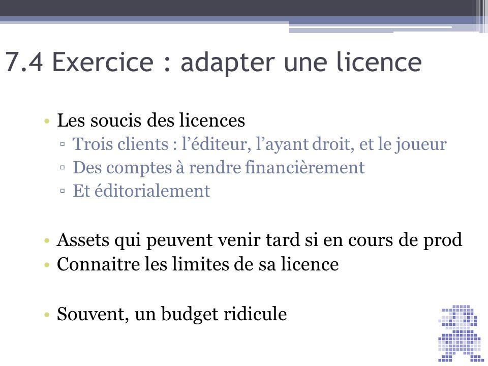 7.4 Exercice : adapter une licence Les soucis des licences Trois clients : léditeur, layant droit, et le joueur Des comptes à rendre financièrement Et