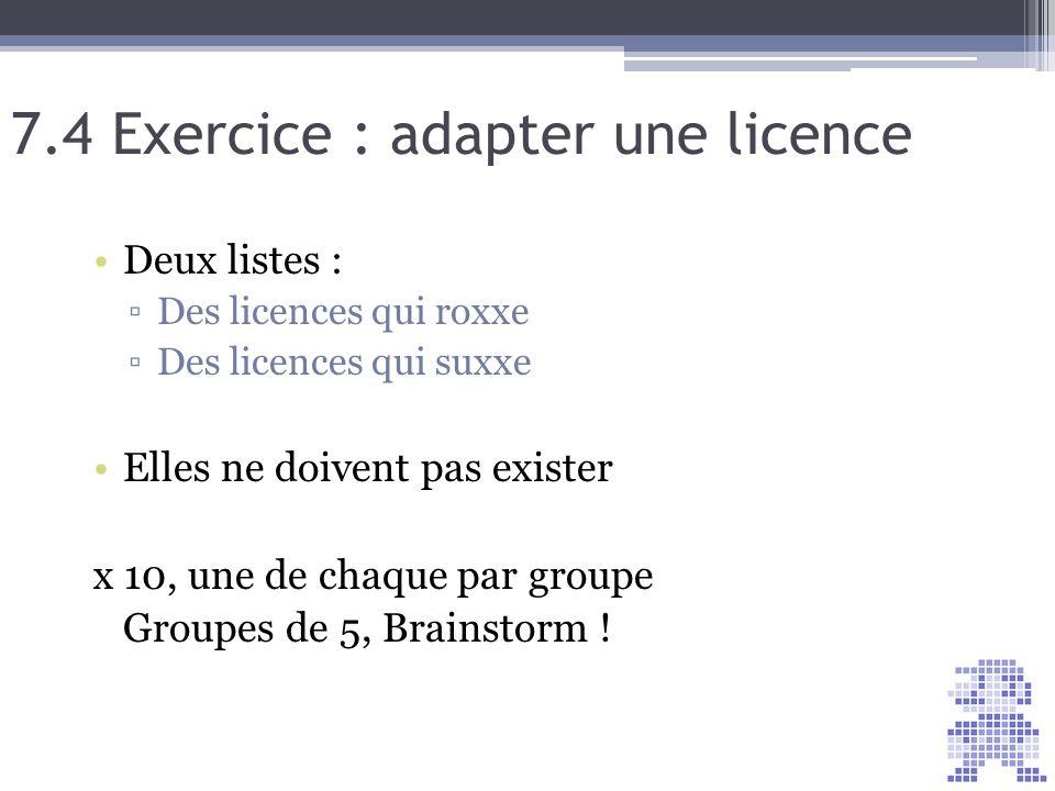7.4 Exercice : adapter une licence Deux listes : Des licences qui roxxe Des licences qui suxxe Elles ne doivent pas exister x 10, une de chaque par gr