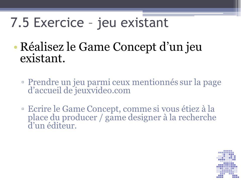 7.5 Exercice – jeu existant Réalisez le Game Concept dun jeu existant. Prendre un jeu parmi ceux mentionnés sur la page daccueil de jeuxvideo.com Ecri