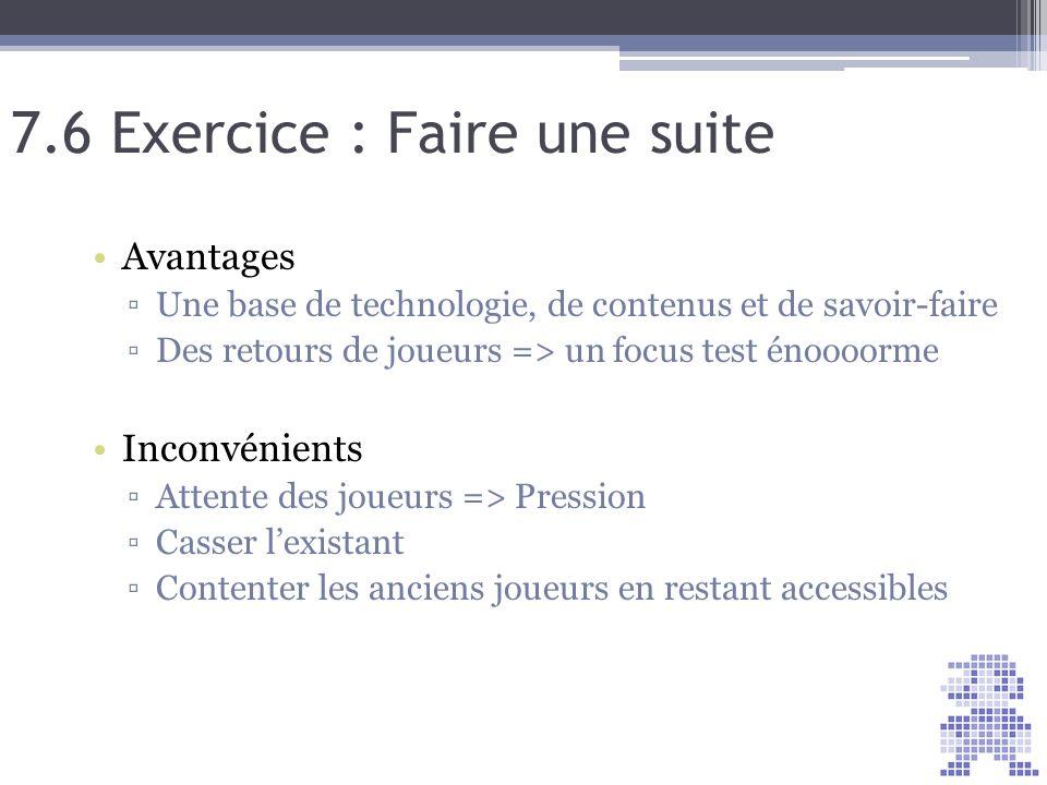 7.6 Exercice : Faire une suite Avantages Une base de technologie, de contenus et de savoir-faire Des retours de joueurs => un focus test énoooorme Inc