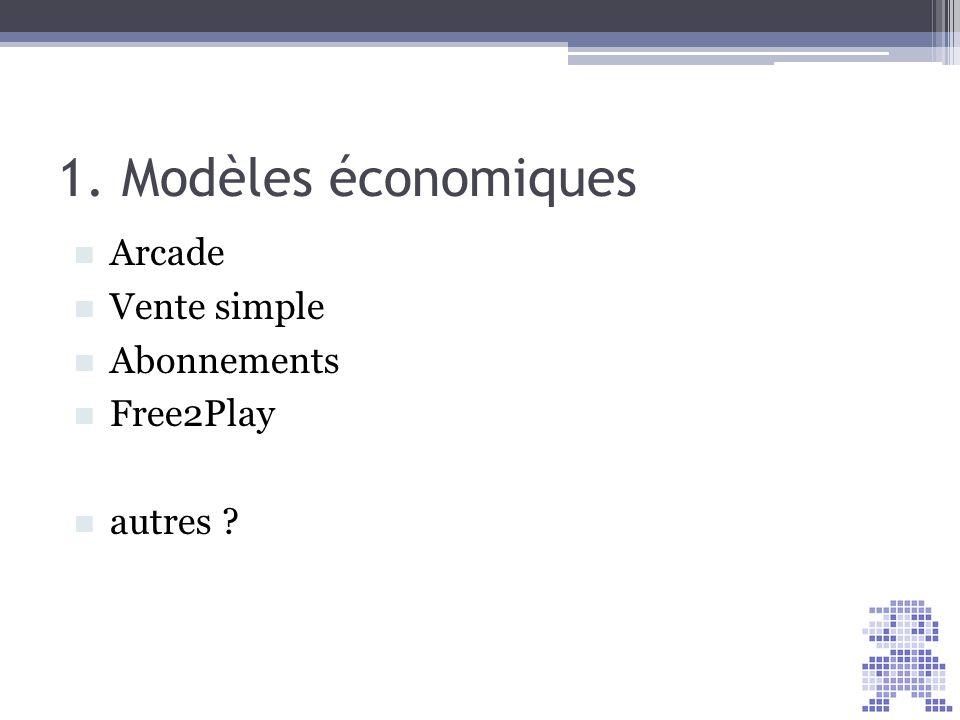 1. Modèles économiques Arcade Vente simple Abonnements Free2Play autres ?