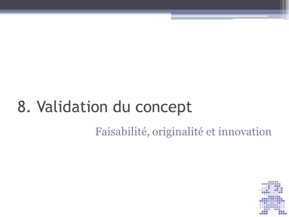 8. Validation du concept Faisabilité, originalité et innovation