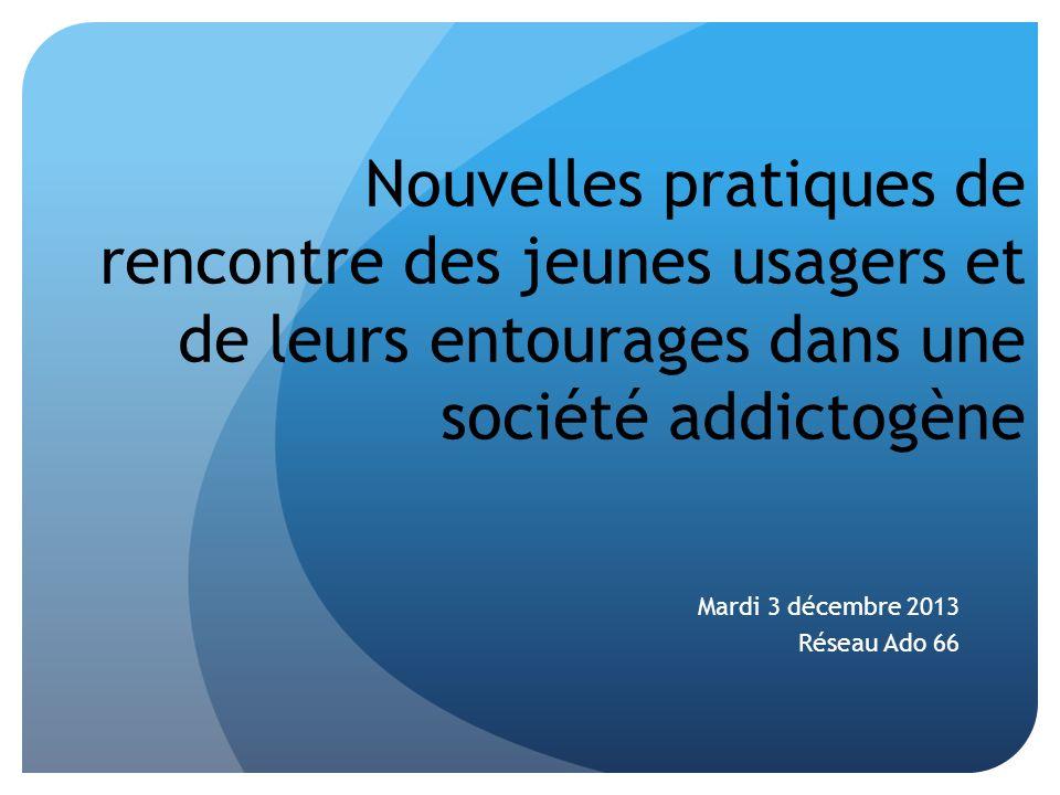 Nouvelles pratiques de rencontre des jeunes usagers et de leurs entourages dans une société addictogène Mardi 3 décembre 2013 Réseau Ado 66