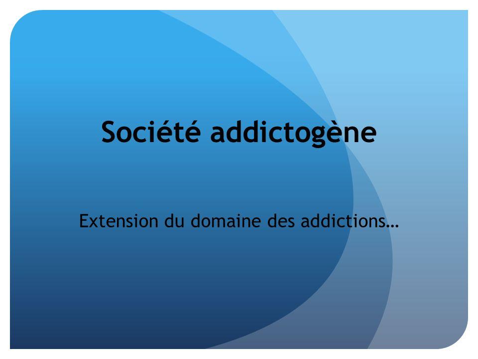 Société addictogène Extension du domaine des addictions…