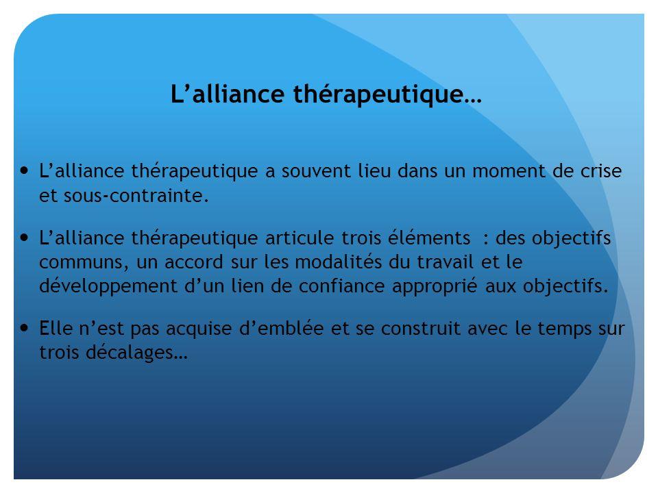 Lalliance thérapeutique… Lalliance thérapeutique a souvent lieu dans un moment de crise et sous-contrainte. Lalliance thérapeutique articule trois élé