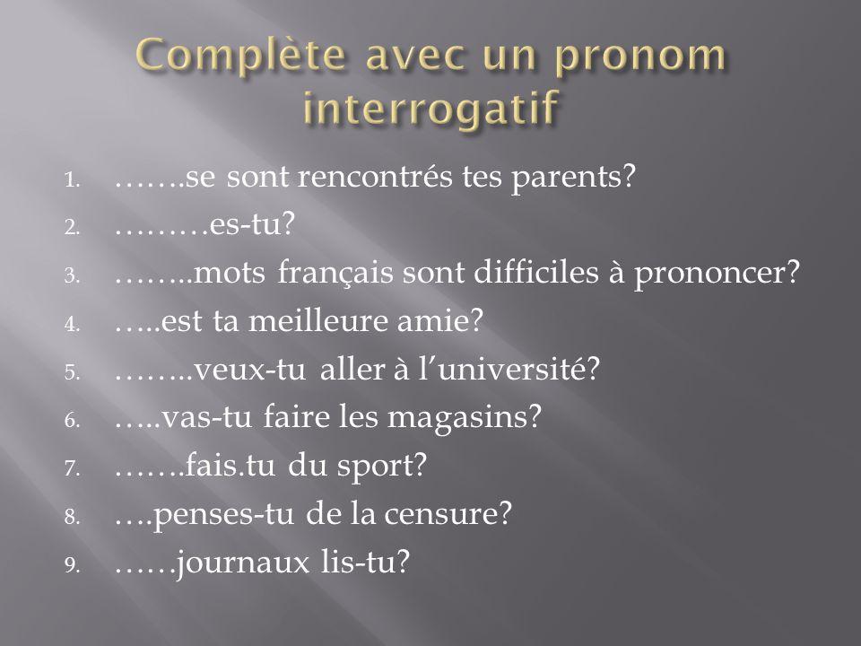 1. …….se sont rencontrés tes parents? 2. ………es-tu? 3. ……..mots français sont difficiles à prononcer? 4. …..est ta meilleure amie? 5. ……..veux-tu aller