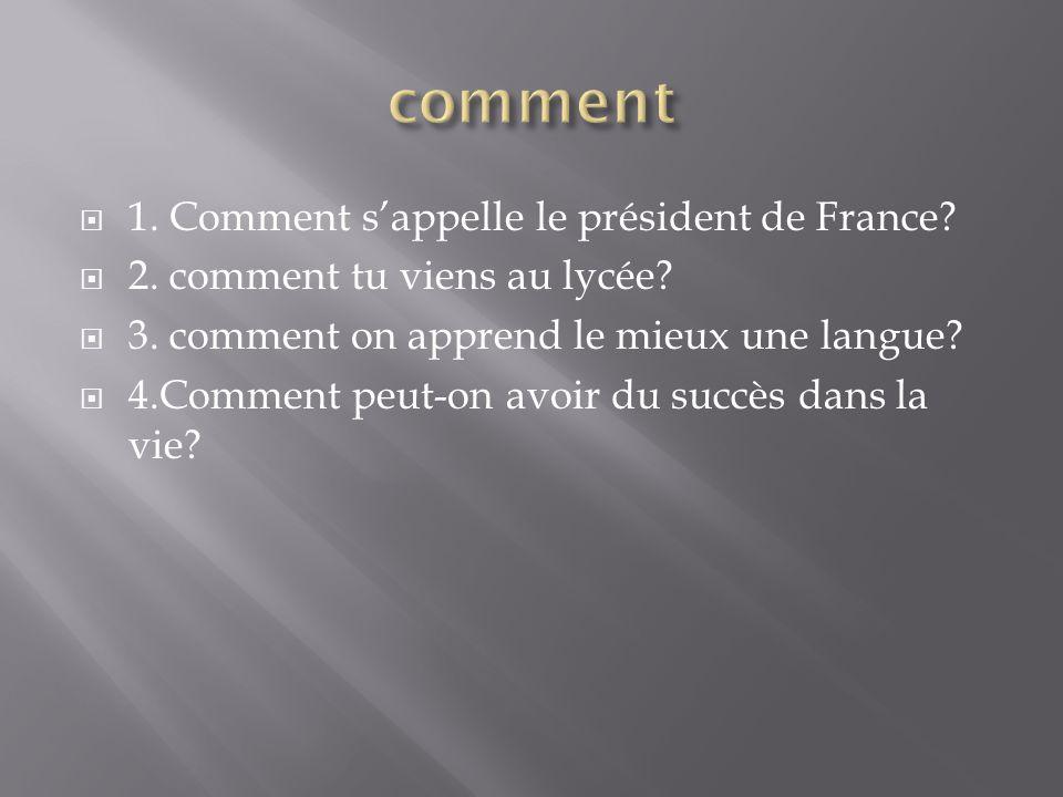 1. Comment sappelle le président de France? 2. comment tu viens au lycée? 3. comment on apprend le mieux une langue? 4.Comment peut-on avoir du succès