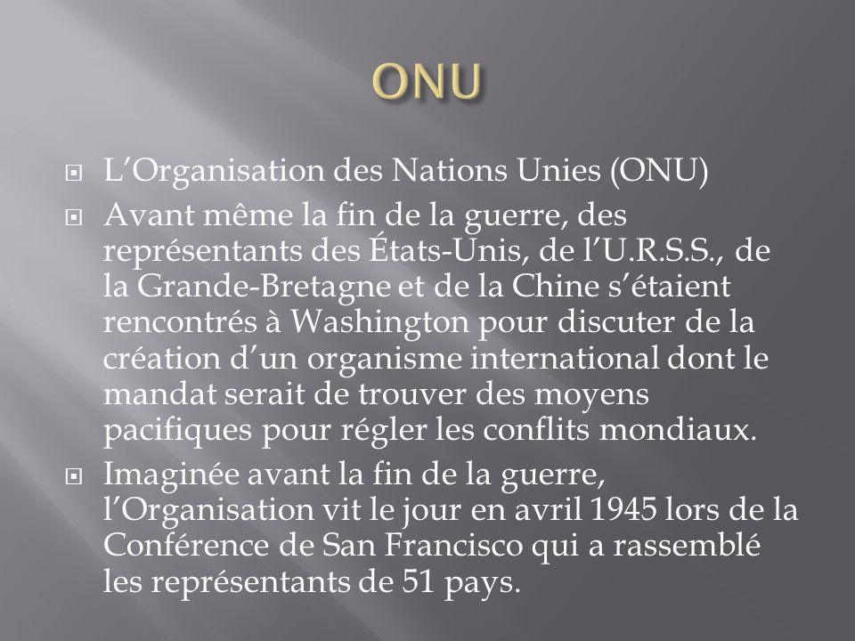 LOrganisation des Nations Unies (ONU) Avant même la fin de la guerre, des représentants des États-Unis, de lU.R.S.S., de la Grande-Bretagne et de la C