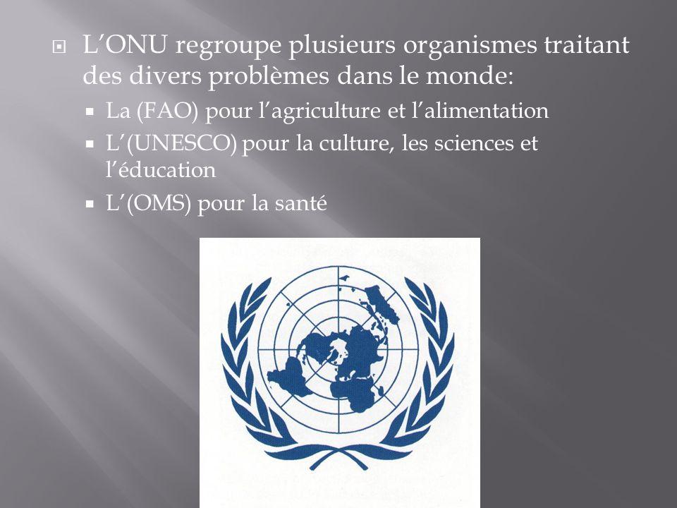LONU regroupe plusieurs organismes traitant des divers problèmes dans le monde: La (FAO) pour lagriculture et lalimentation L(UNESCO) pour la culture,
