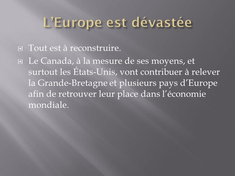Tout est à reconstruire. Le Canada, à la mesure de ses moyens, et surtout les États-Unis, vont contribuer à relever la Grande-Bretagne et plusieurs pa