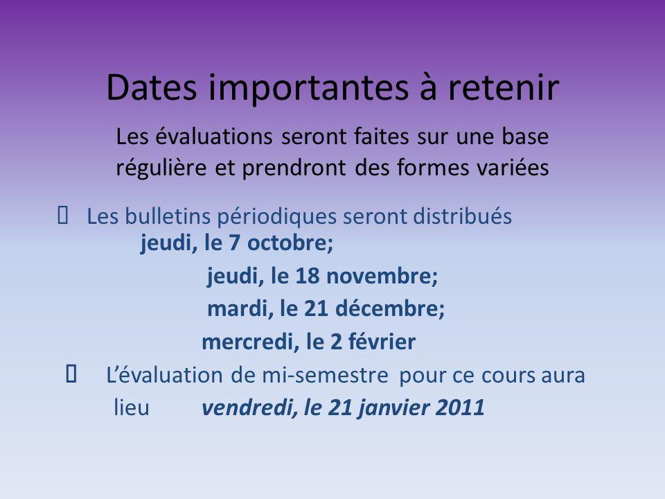 Dates importantes à retenir Les bulletins périodiques seront distribués jeudi, le 7 octobre; jeudi, le 18 novembre; mardi, le 21 décembre; mercredi, le 2 février Lévaluation de mi-semestre pour ce cours aura lieu vendredi, le 21 janvier 2011 Les évaluations seront faites sur une base régulière et prendront des formes variées