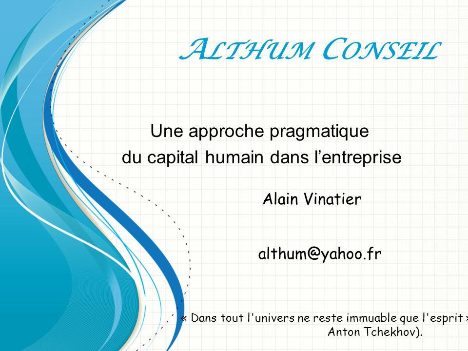 A LTHUM C ONSEIL Une approche pragmatique du capital humain dans lentreprise Alain Vinatier althum@yahoo.fr « Dans tout l univers ne reste immuable que l esprit » Anton Tchekhov).