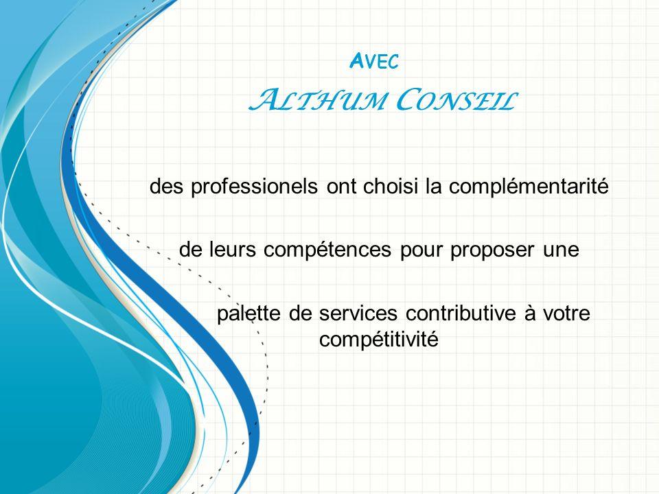 A VEC A LTHUM C ONSEIL des professionels ont choisi la complémentarité de leurs compétences pour proposer une palette de services contributive à votre compétitivité