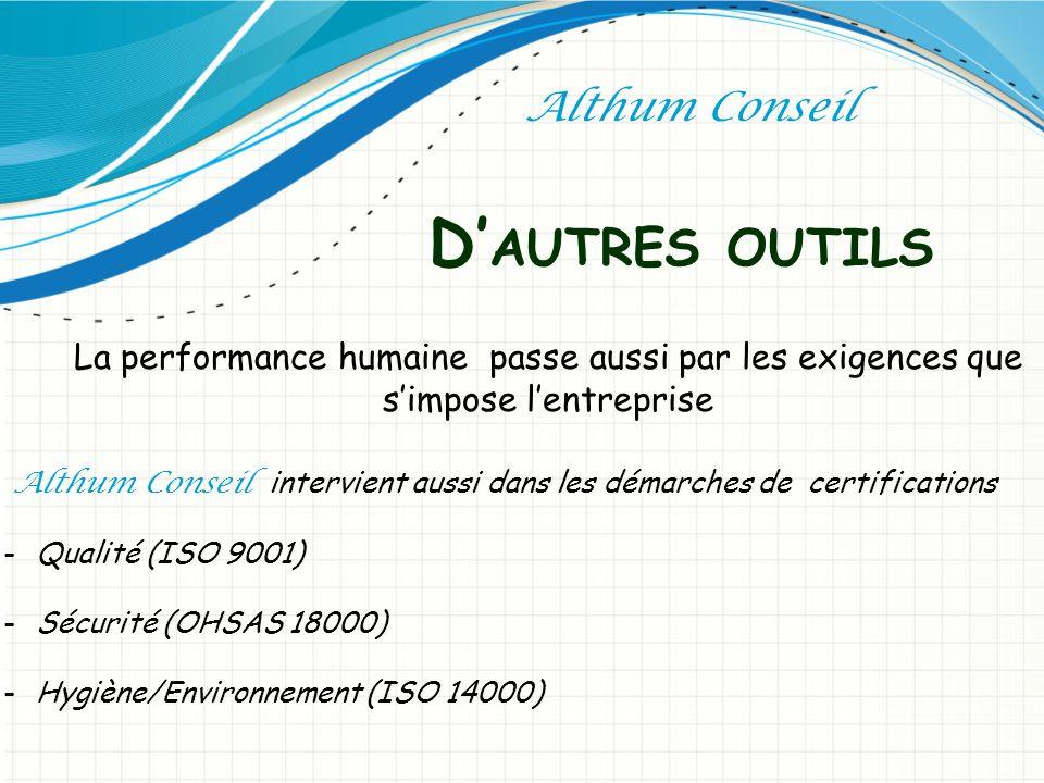D AUTRES OUTILS Althum Conseil La performance humaine passe aussi par les exigences que simpose lentreprise Althum Conseil intervient aussi dans les démarches de certifications -Qualité (ISO 9001) -Sécurité (OHSAS 18000) -Hygiène/Environnement (ISO 14000)