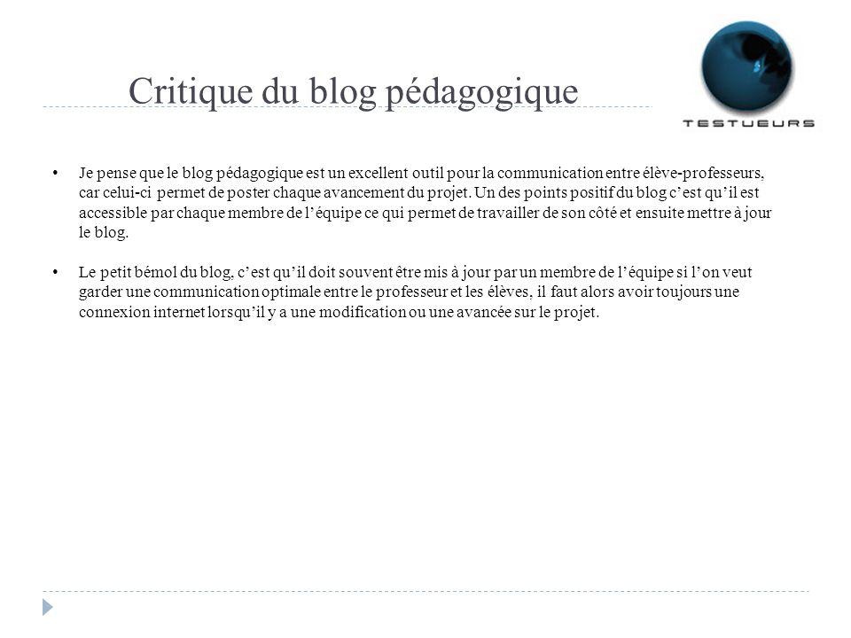 Critique du blog pédagogique Je pense que le blog pédagogique est un excellent outil pour la communication entre élève-professeurs, car celui-ci permet de poster chaque avancement du projet.