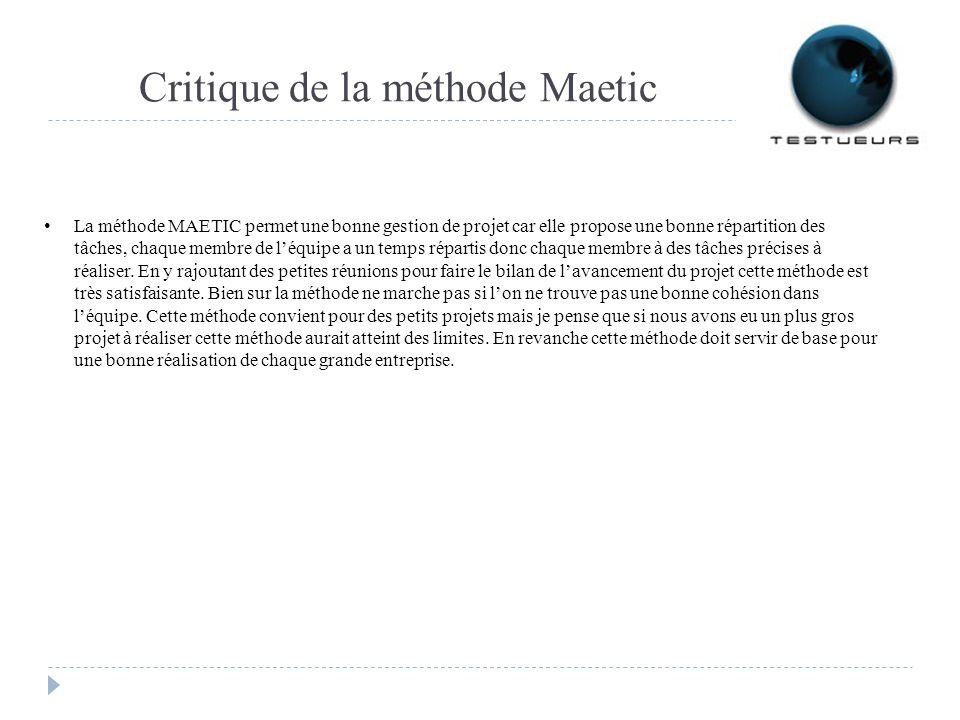 Critique de la méthode Maetic La méthode MAETIC permet une bonne gestion de projet car elle propose une bonne répartition des tâches, chaque membre de léquipe a un temps répartis donc chaque membre à des tâches précises à réaliser.