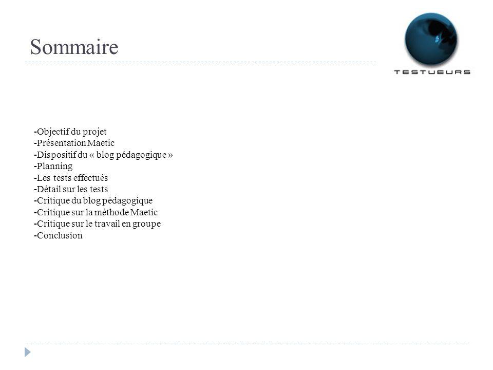 Sommaire -Objectif du projet -Présentation Maetic -Dispositif du « blog pédagogique » -Planning -Les tests effectués -Détail sur les tests -Critique du blog pédagogique -Critique sur la méthode Maetic -Critique sur le travail en groupe -Conclusion