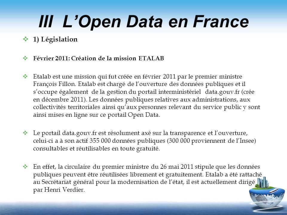 III LOpen Data en France 1) Législation Février 2011: Création de la mission ETALAB Etalab est une mission qui fut créée en février 2011 par le premie