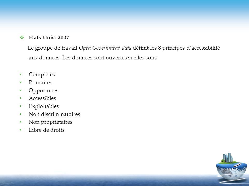 Etats-Unis: 2007 Le groupe de travail Open Government data définit les 8 principes daccessibilité aux données. Les données sont ouvertes si elles sont