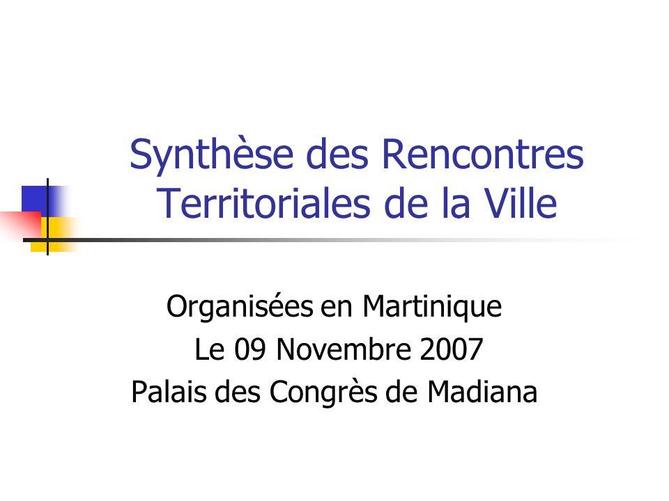 Synthèse des Rencontres Territoriales de la Ville Organisées en Martinique Le 09 Novembre 2007 Palais des Congrès de Madiana