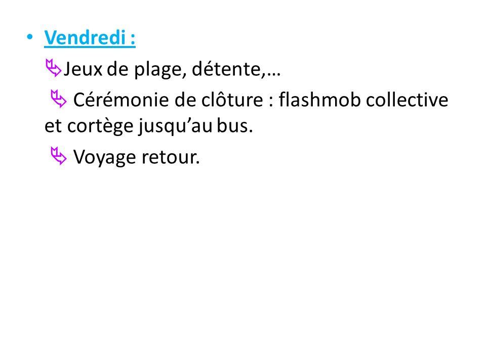 Vendredi : Jeux de plage, détente,… Cérémonie de clôture : flashmob collective et cortège jusquau bus. Voyage retour.