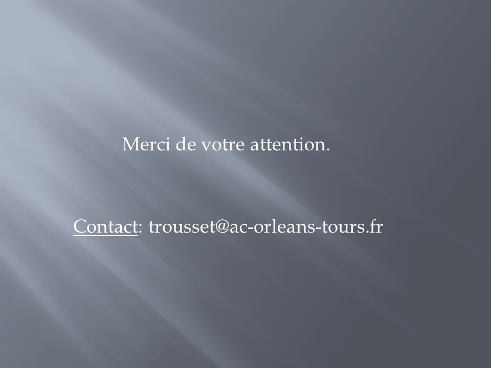 Merci de votre attention. Contact: trousset@ac-orleans-tours.fr