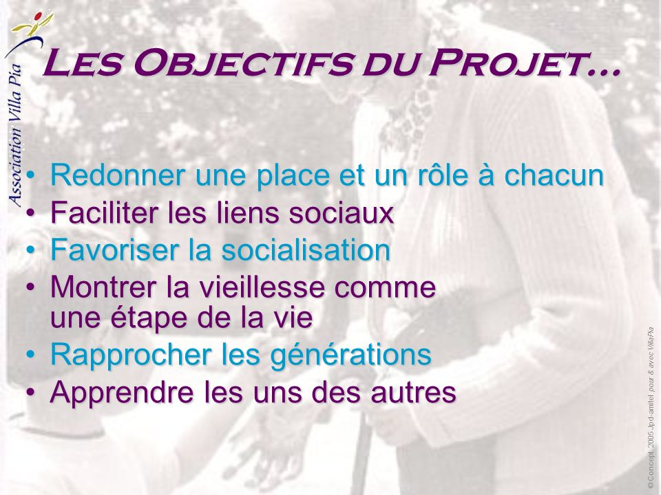 Les Objectifs du Projet… Redonner une place et un rôle à chacun Faciliter les liens sociaux Favoriser la socialisation Montrer la vieillesse comme une étape de la vie Rapprocher les générations Apprendre les uns des autres