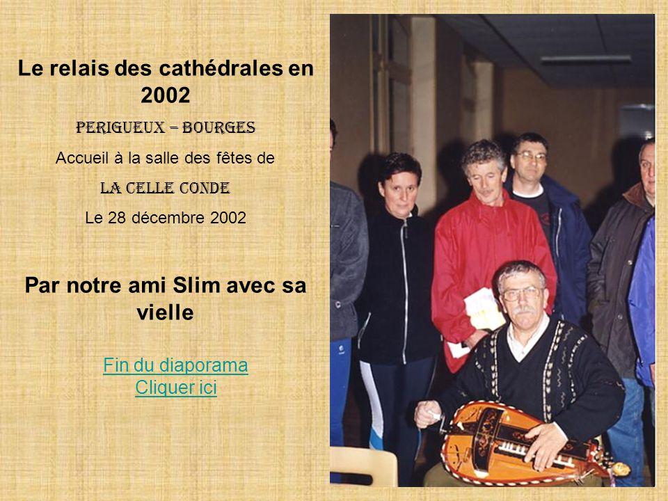 Le relais des cathédrales en 2002 PERIGUEUX – BOURGES Accueil à la salle des fêtes de La celle conde Le 28 décembre 2002 Par notre ami Slim avec sa vielle Fin du diaporama Cliquer ici