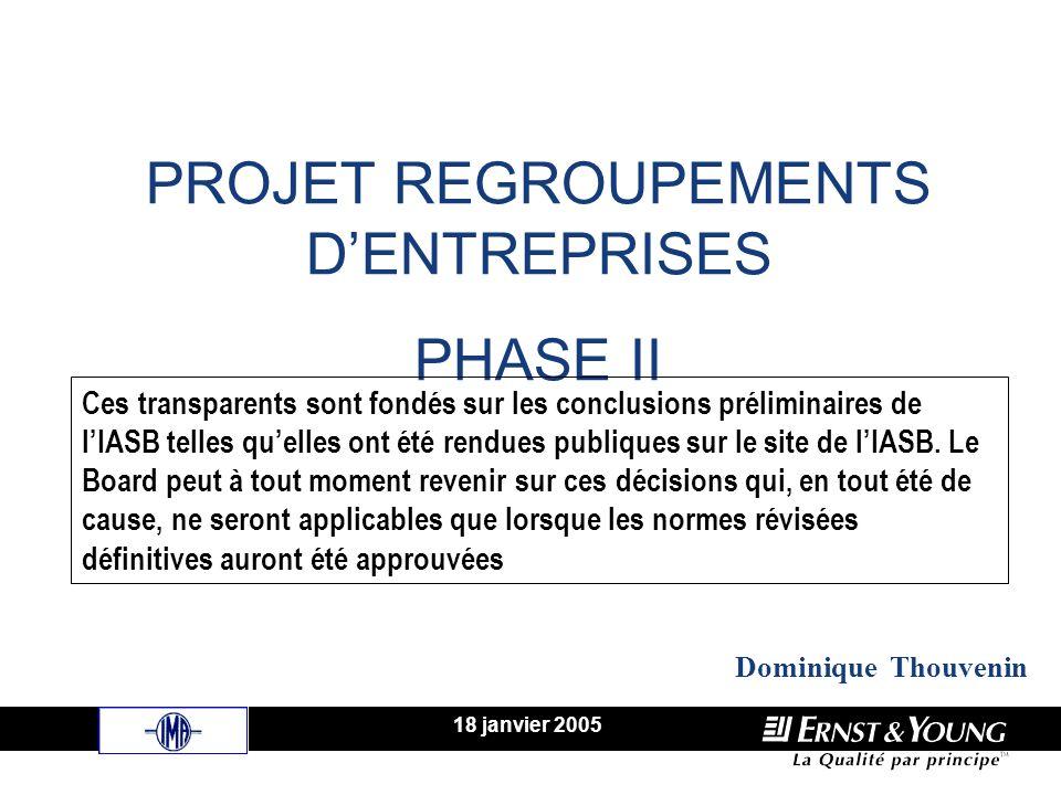 PROJET REGROUPEMENTS DENTREPRISES PHASE II 18 janvier 2005 Dominique Thouvenin Ces transparents sont fondés sur les conclusions préliminaires de lIASB telles quelles ont été rendues publiques sur le site de lIASB.