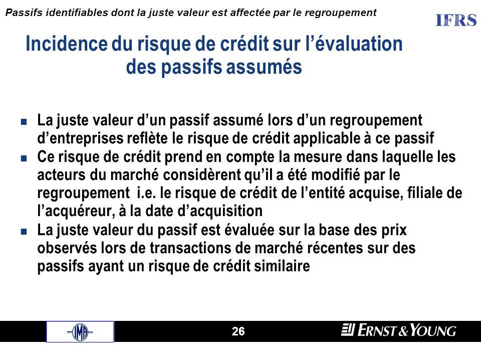 26 La juste valeur dun passif assumé lors dun regroupement dentreprises reflète le risque de crédit applicable à ce passif Ce risque de crédit prend en compte la mesure dans laquelle les acteurs du marché considèrent quil a été modifié par le regroupement i.e.