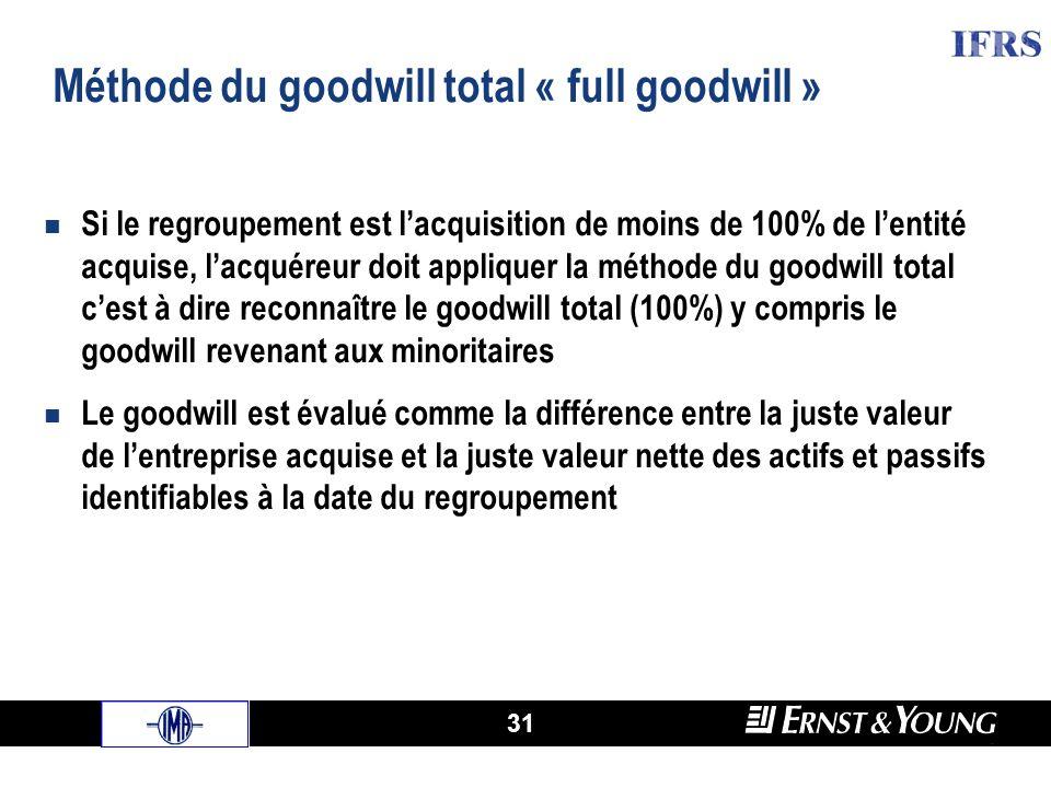 31 Méthode du goodwill total « full goodwill » Si le regroupement est lacquisition de moins de 100% de lentité acquise, lacquéreur doit appliquer la méthode du goodwill total cest à dire reconnaître le goodwill total (100%) y compris le goodwill revenant aux minoritaires Le goodwill est évalué comme la différence entre la juste valeur de lentreprise acquise et la juste valeur nette des actifs et passifs identifiables à la date du regroupement