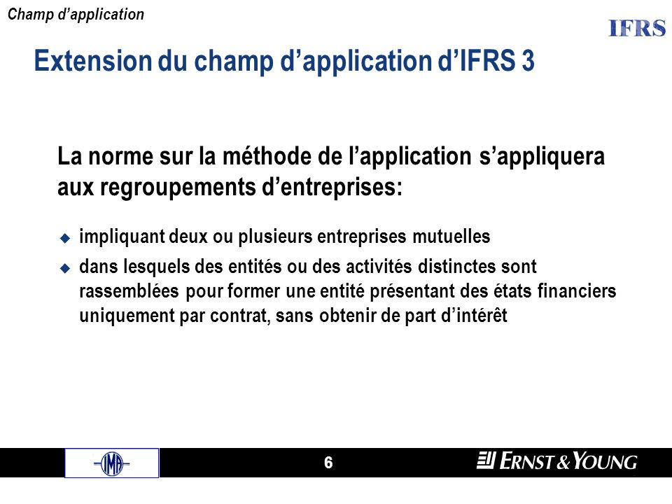 6 Extension du champ dapplication dIFRS 3 La norme sur la méthode de lapplication sappliquera aux regroupements dentreprises: impliquant deux ou plusi