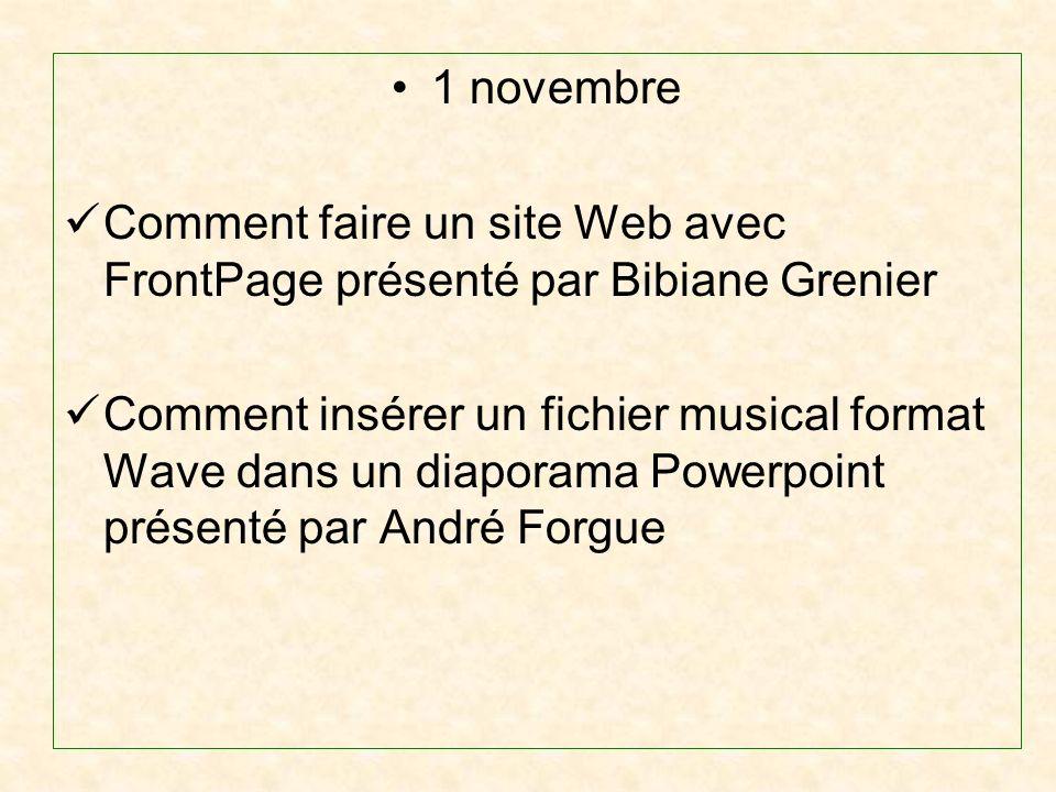 1 novembre Comment faire un site Web avec FrontPage présenté par Bibiane Grenier Comment insérer un fichier musical format Wave dans un diaporama Powerpoint présenté par André Forgue