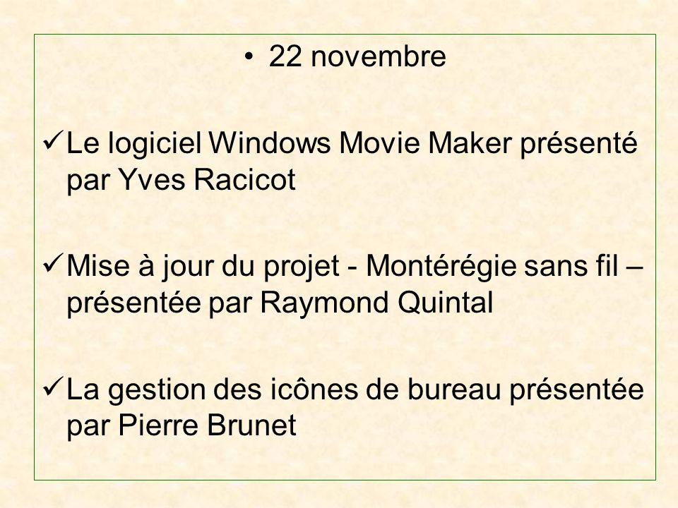 22 novembre Le logiciel Windows Movie Maker présenté par Yves Racicot Mise à jour du projet - Montérégie sans fil – présentée par Raymond Quintal La gestion des icônes de bureau présentée par Pierre Brunet