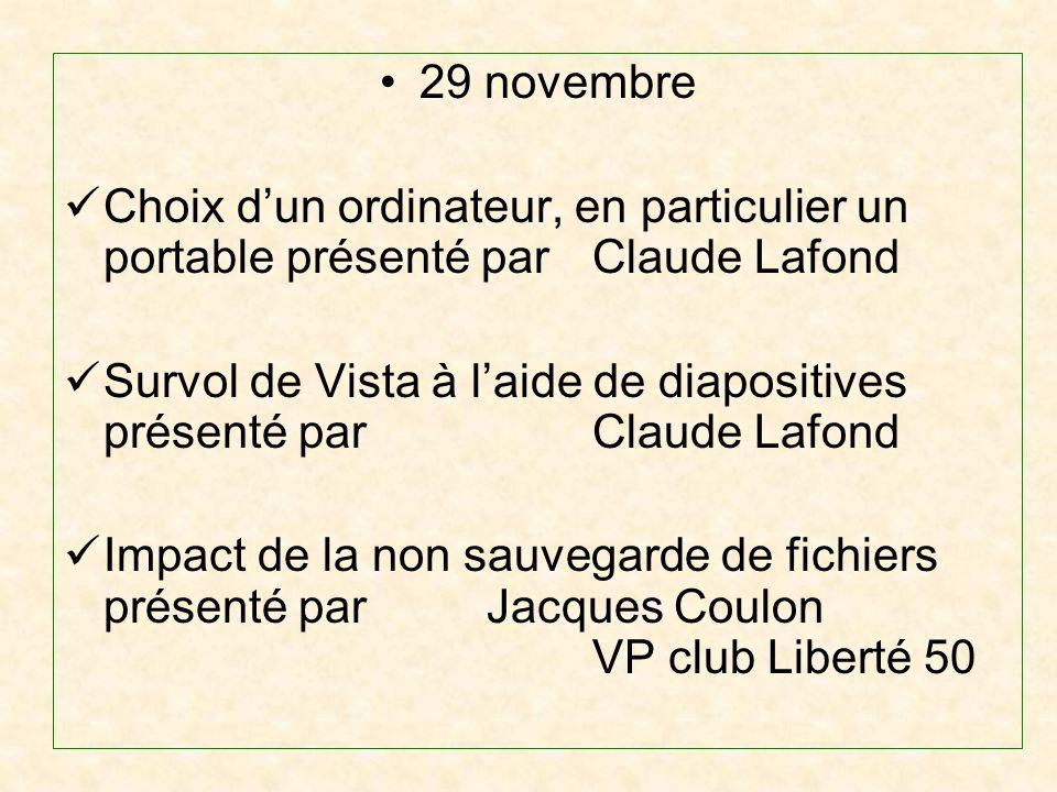 29 novembre Choix dun ordinateur, en particulier un portable présenté par Claude Lafond Survol de Vista à laide de diapositives présenté par Claude Lafond Impact de la non sauvegarde de fichiers présenté par Jacques Coulon VP club Liberté 50
