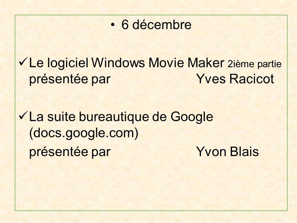 6 décembre Le logiciel Windows Movie Maker 2ième partie présentée par Yves Racicot La suite bureautique de Google (docs.google.com) présentée par Yvon Blais