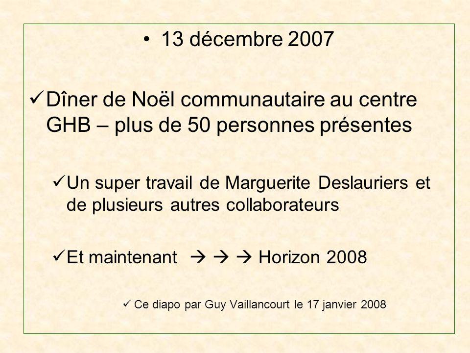 13 décembre 2007 Dîner de Noël communautaire au centre GHB – plus de 50 personnes présentes Un super travail de Marguerite Deslauriers et de plusieurs autres collaborateurs Et maintenant Horizon 2008 Ce diapo par Guy Vaillancourt le 17 janvier 2008