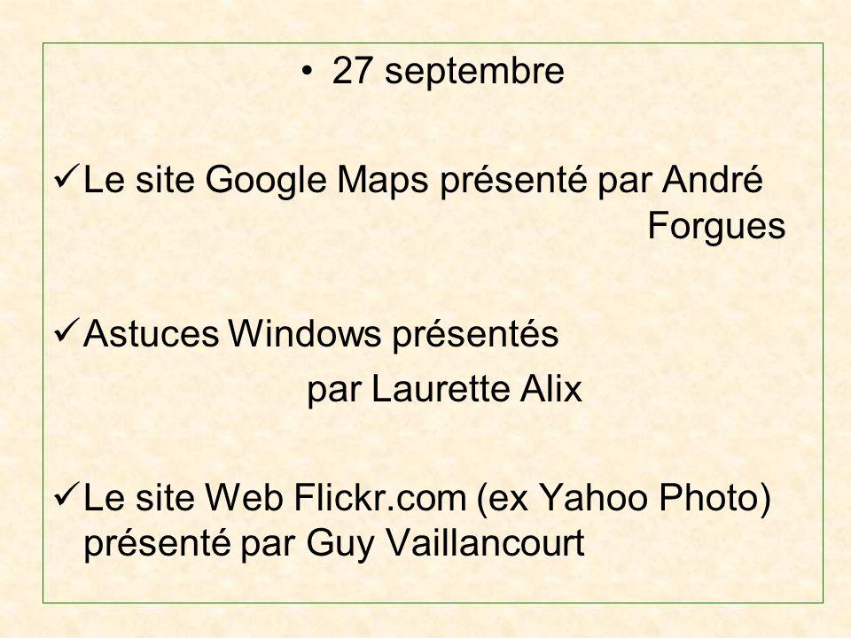 27 septembre Le site Google Maps présenté par André Forgues Astuces Windows présentés par Laurette Alix Le site Web Flickr.com (ex Yahoo Photo) présenté par Guy Vaillancourt