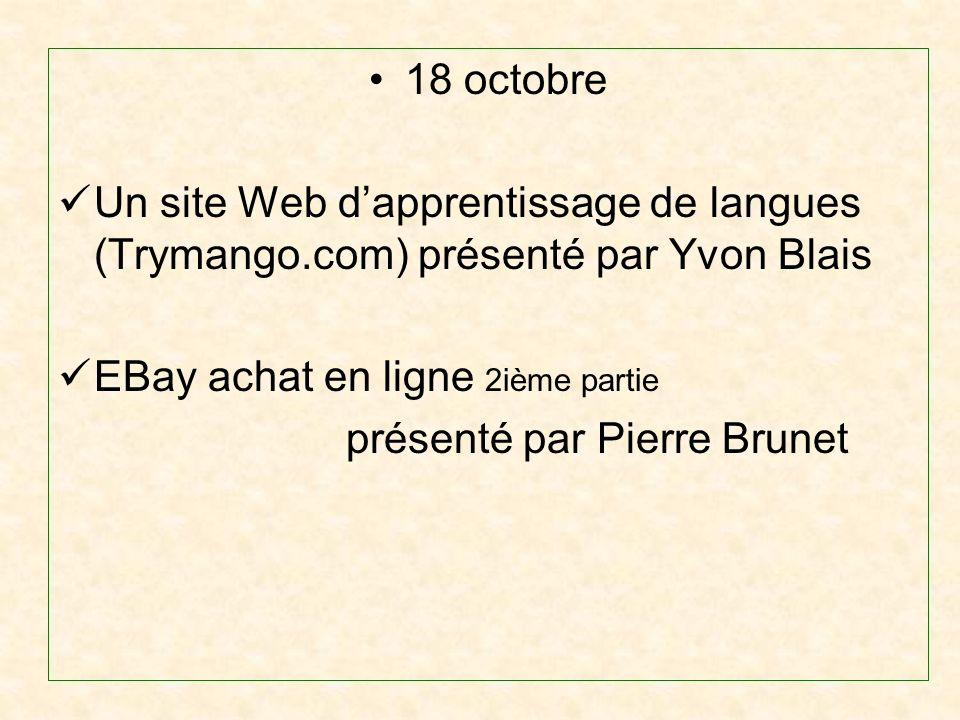 18 octobre Un site Web dapprentissage de langues (Trymango.com) présenté par Yvon Blais EBay achat en ligne 2ième partie présenté par Pierre Brunet