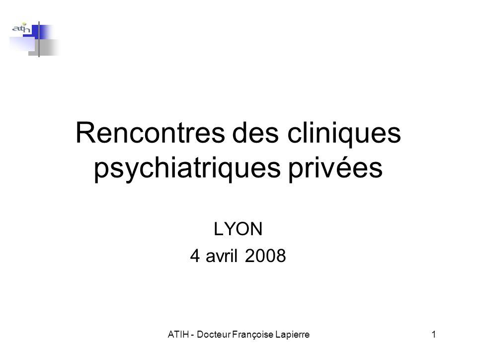 ATIH - Docteur Françoise Lapierre1 Rencontres des cliniques psychiatriques privées LYON 4 avril 2008