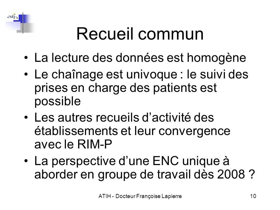 ATIH - Docteur Françoise Lapierre10 Recueil commun La lecture des données est homogène Le chaînage est univoque : le suivi des prises en charge des pa