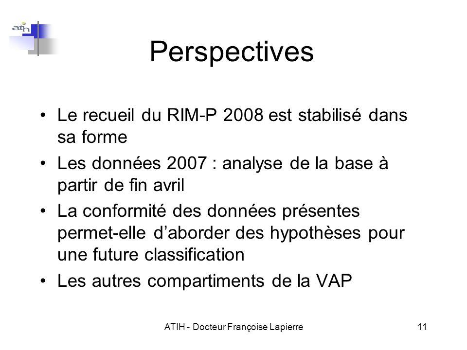 ATIH - Docteur Françoise Lapierre11 Perspectives Le recueil du RIM-P 2008 est stabilisé dans sa forme Les données 2007 : analyse de la base à partir de fin avril La conformité des données présentes permet-elle daborder des hypothèses pour une future classification Les autres compartiments de la VAP