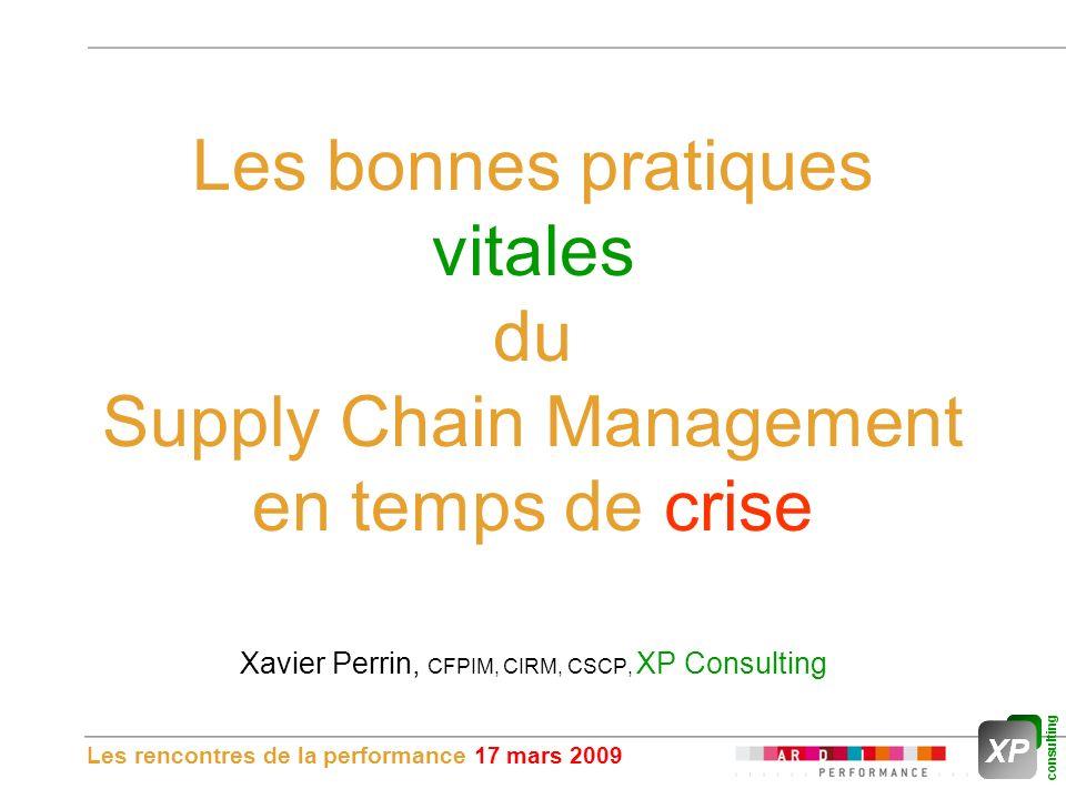 Les rencontres de la performance 17 mars 2009 Les bonnes pratiques vitales du Supply Chain Management en temps de crise Xavier Perrin, CFPIM, CIRM, CSCP, XP Consulting